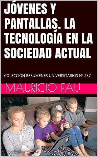 JÓVENES Y PANTALLAS. LA TECNOLOGÍA EN LA SOCIEDAD ACTUAL: COLECCIÓN RESÚMENES UNIVERSITARIOS Nº 237 por Mauricio Fau