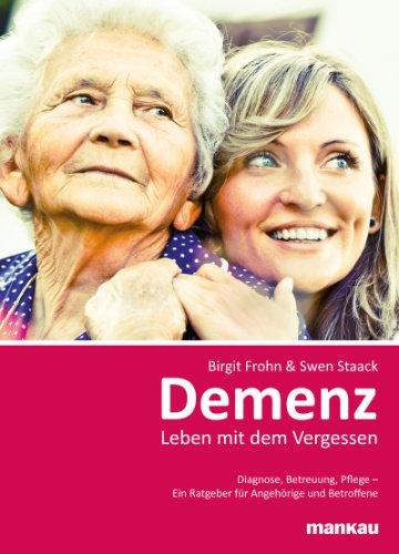 Demenz - Leben mit dem Vergessen: Diagnose, Betreuung, Pflege - Ein Ratgeber für Angehörige und Betroffene