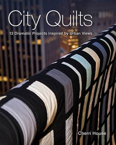City Quilts: 12 Dramatic Projects Inspired By Urban Views by Cherri House (2010-06-16)