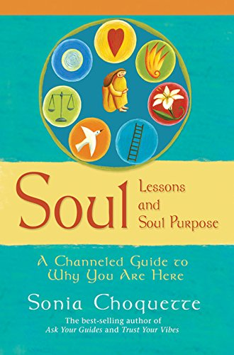 Soul Lessons And Soul Purpose: A Channelled Guide To Why You Are Here