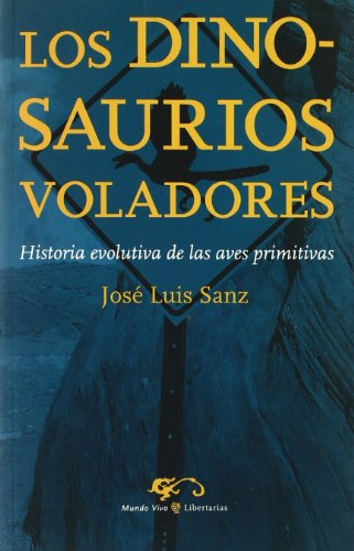 Los dinosaurios voladores: Historia evolutiva de las aves primitivas (Mundo Vivo) por José Luis Sanz García