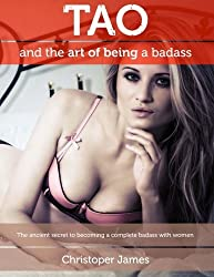 Tao and the Art of Being a Badass: The ancient secret to becoming a complete badass with women by Mr Christopher James (2013-07-17)