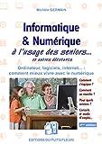 Informatique et numérique - À l'usage des Seniors... et autres débutants. Ordinateur, logiciels, internet... : comment mieux vivre avec le numérique