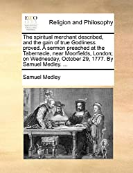 The spiritual merchant described, and the gain of true Godliness proved. A sermon preached at the Tabernacle, near Moorfields, London; on Wednesday, October 29, 1777. By Samuel Medley. ...