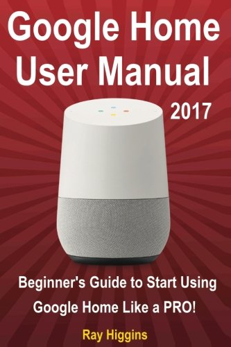 Google Home: Google Home User Manual: Beginner's Guide to Start Using Google Home Like a Pro!