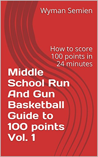 Middle School Run And Gun Basketball Guide to 100 points Vol. 1: How to score 100 points in 24 minutes (Middle School Run And Run Basketball Guide to 100 points) (English Edition)