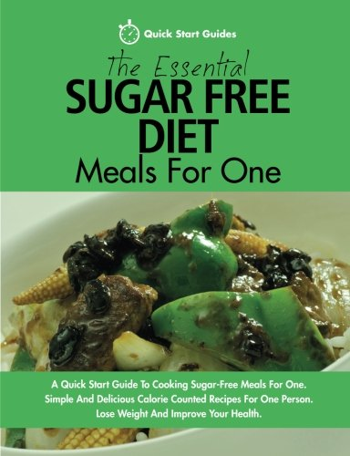The Essential Sugar Free Diet Meals For One: A Quick Start Guide To Cooking Sugar-Free Meals For One. Simple And Delicious Calorie Counted Recipes For One Person. Lose Weight And Improve Your Health
