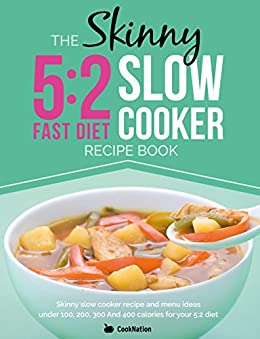The Skinny 5:2 Diet Slow Cooker Recipe Book: Skinny Slow Cooker Recipe And Menu Ideas Under 100, 200, 300 And 400 Calories For Your 5:2 Diet by [CookNation]