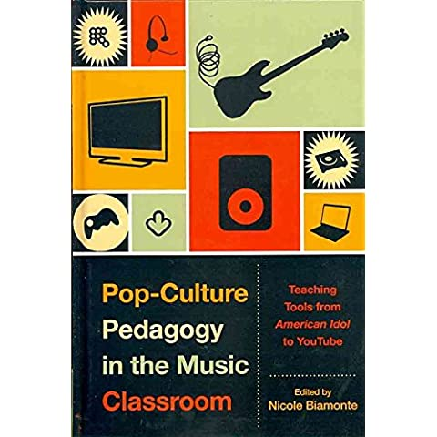 [Pop-Culture Pedagogy in the Music Classroom: Teaching Tools from American Idol to Youtube] (By: Nicole Biamonte) [published: October, 2010]