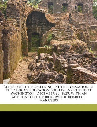 Report of the proceedings at the formation of the African Education Society: instituted at Washington, December 28, 1829. With an address to the public, by the Board of Managers