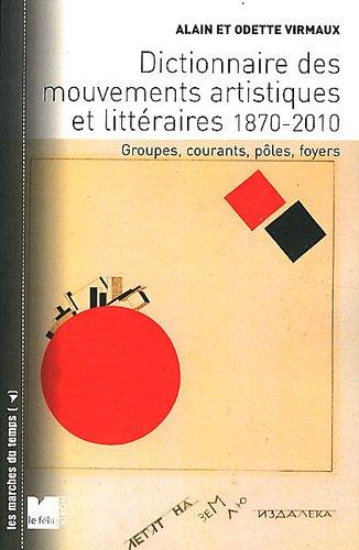 Dictionnaire des mouvements artistiques et littéraires 1870-2010 : Groupes, courants, pôles, foyers