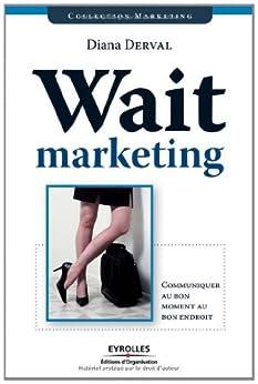 Wait marketing : Communiquer au bon moment, au bon endroit par [Derval, Diana]