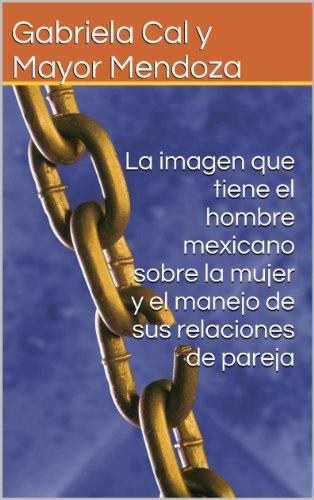 La imagen que tiene el hombre mexicano sobre la mujer y el manejo de sus relaciones de pareja por Gabriela Cal y Mayor Mendoza