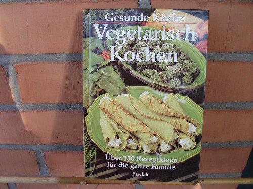 Pawlak, Herrsch. Gesunde Küche. Vegetarisch Kochen. Über 150 Rezeptideen für die ganze Familie