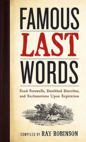 Famous Last Words: Fond Farewells, Deathbed Diatribes, and Exclamations Upon Expiration