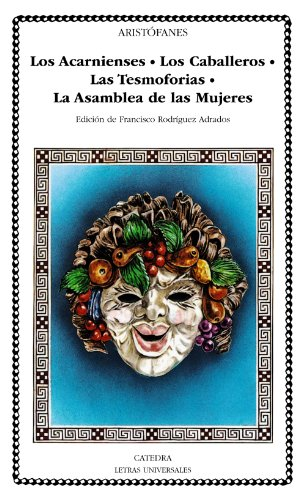 Los Acarnienses; Los Caballeros; Las Tesmoforias; La Asamblea de Mujeres (Letras Universales) por Aristófanes