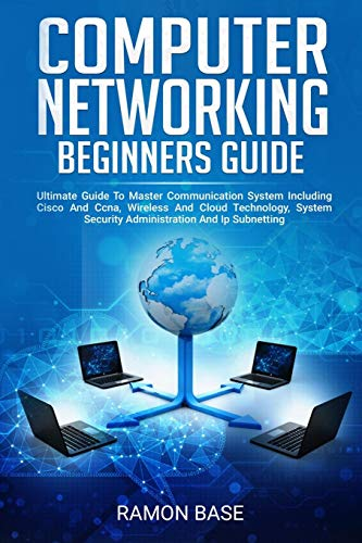 Computer Networking Beginners Guide: Ultimate Guide To Master Communication System Including Cisco And Ccna, Wireless And Cloud Technology, System Security Administration And Ip Subnetting