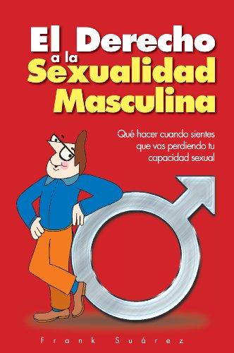 El Derecho a la Sexualidad Masculina: Que Hacer Cuando Sientes Que Vas Perdiendo Tu Capacidad Sexual por Frank Suarez