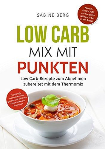 Low Carb Mix mit Punkten: zubereitet mit dem Thermomix, mit vollständige Nährwerten, Low Carb-Rezepte zum Abnehmen nach Punkten, Punkte-Konzept, Aktuelle Punkte 2018! Low Carb Kochbuch mit Punkte