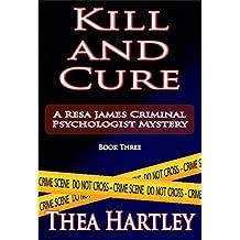 Kill And Cure (Resa James criminal psychologist mysteries Book 3)