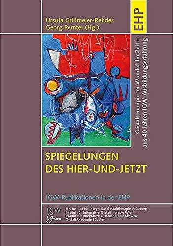 Spiegelungen des Hier-und-Jetzt: Gestalttherapie im Wandel der Zeit: Einblicke in gestalttherapeutische Theorie und Praxis aus 40 Jahren IGW-Ausbildungserfahrung (IGW-Publikationen in der EHP)