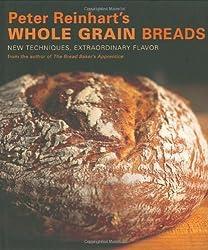 Peter Reinhart's Whole Grain Breads: New Techniques, Extraordinary Flavor by Peter Reinhart (2007) Hardcover