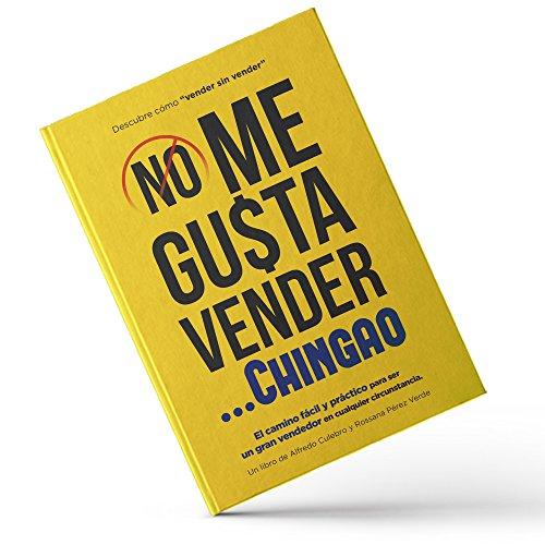 NO ME GUSTA VENDER... CHINGAO: El camino fácil y práctico para ser un gran vendedor en cualquier circunstancia. por Alfredo Culebro Trujillo