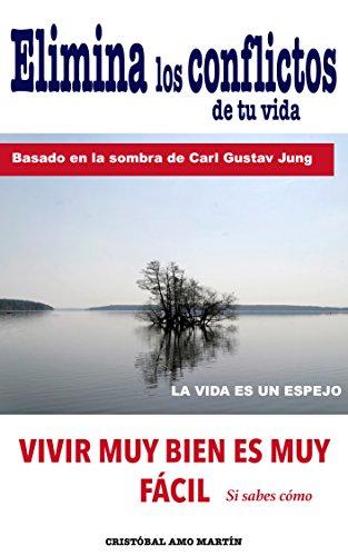 Elimina Los Conflictos De Tu Vida: Basado en la SOMBRA de Carl Gustav Jung, LA VIDA ES UN ESPEJO por Cristóbal Amo Martín