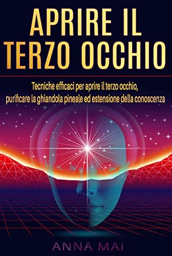 APRIRE IL TERZO OCCHIO: Tecniche efficaci per aprire il terzo occhio, purificare la ghiandola pineale ed estensione della conoscenza