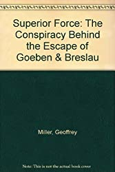 Superior Force: The Conspiracy Behind the Escape of Goeben & Breslau: The Conspiracy Behind the Escape of Goeben and Breslau