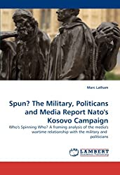 Spun? The Military, Politicans and Media Report Nato''s Kosovo Campaign: Who''s Spinning Who? A framing analysis of the media''s wartime relationship with the military and  politicians