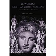 The World of Juba II and Kleopatra Selene: Royal Scholarship on Rome's African Frontier by Duane W Roller (2015-05-22)