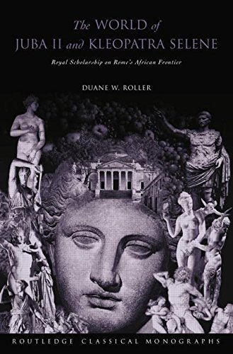 The World of Juba II and Kleopatra Selene: Royal Scholarship on Rome's African Frontier by Duane W Roller (2015-05-23)