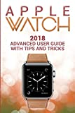 Apple Watch: 2018 Advanced User Guide with Tips and Tricks (Apple Watch Series 1 2 3 manual)