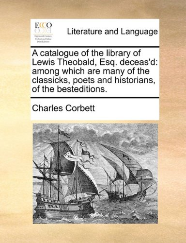 A catalogue of the library of Lewis Theobald, Esq. deceas'd: among which are many of the classicks, poets and historians, of the besteditions.