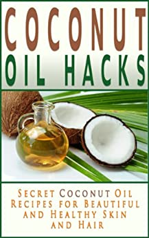 Coconut Oil Hacks: Secret Recipes for Beautiful and Healthy Skin and Hair (Coconut Oil Books) (English Edition) par [Tilley, Jennifer]