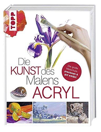 Die Kunst des Malens Acryl: Die große Malschule: praxisnah & gut erklärt (Malen Kunst)