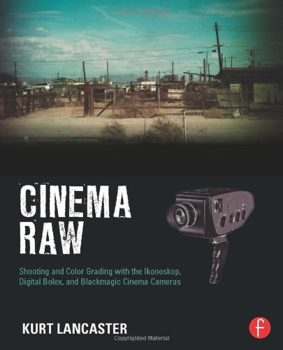 Cinema Raw: Shooting and Color Grading with the Ikonoskop, Digital Bolex, and Blackmagic Cinema Cameras by Kurt Lancaster(2014-05-08)