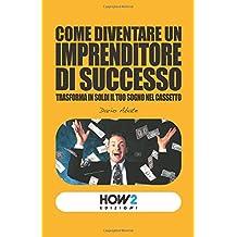 COME DIVENTARE UN IMPRENDITORE DI SUCCESSO: Trasforma in soldi il tuo sogno nel cassetto