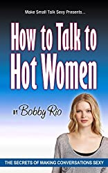 How to Talk to Hot Women: The Secrets of Making Conversation Sexy (English Edition)