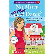 No More Horrible Dates (High Tea Book 3): A romantic comedy of love, friendship . . . and tea (Cozy Cottage Café 7)