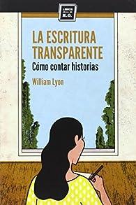 La escritura transparente: Cómo contar historias par William Lyon
