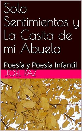 Solo Sentimientos y La Casita de mi Abuela: Poesía y Poesía Infantil por Joel Paz