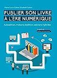 Publier son livre à l'ère numérique - Autoédition, maisons d'édition, solutions hybrides: Le guide de l'auteur-entrepreneur...