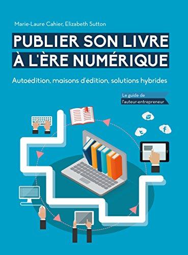 Publier son livre à l'ère numérique - Autoédition, maisons d'édition, solutions hybrides: Le guide de l'auteur-entrepreneur par Marie-Laure Cahier