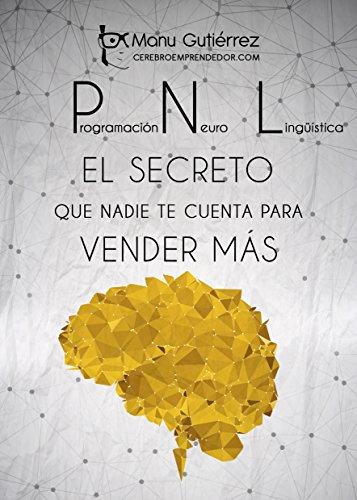PNL: EL SECRETO QUE NADIE TE CUENTA PARA VENDER MÁS: Cómo aumentar tus clientes usando la PNL en tus estrategias de ventas (Mini Guías CerebroEmprendedor) por Manu Gutiérrez