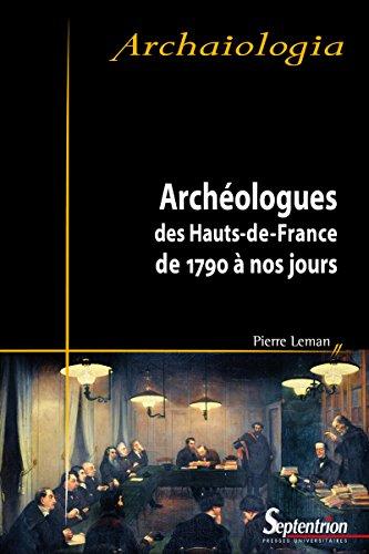 Archéologues des Hauts-de-France: De 1790 à nos jours