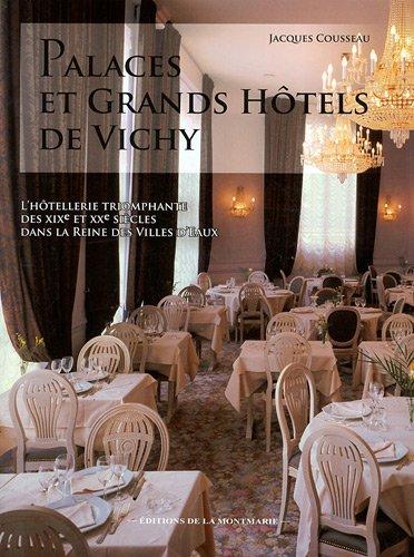 Palaces et grands hôtels de Vichy : L'hôtellerie triomphante des XIXe et XXe siècles dans la reine des villes d'eaux par Jacques Cousseau