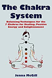 The Chakra System - Balancing Techniques for the 7 Chakras for Healing, Positive Energy, and Enlightenment (Spiritual Growth for Healing the Soul Book 2)