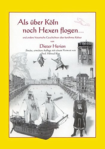Als über Köln noch Hexen flogen: und andere historische Geschichten über berühmte Kölner. Mit Vorwort von Prof. Hiltrud Kier